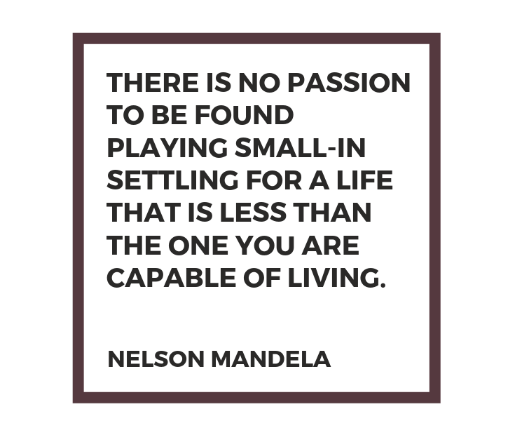 There is no passion to be found playing small - in settling